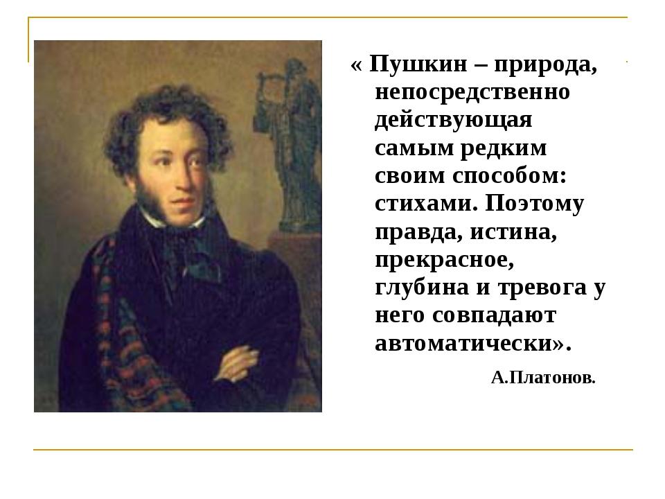 « Пушкин – природа, непосредственно действующая самым редким своим способом:...