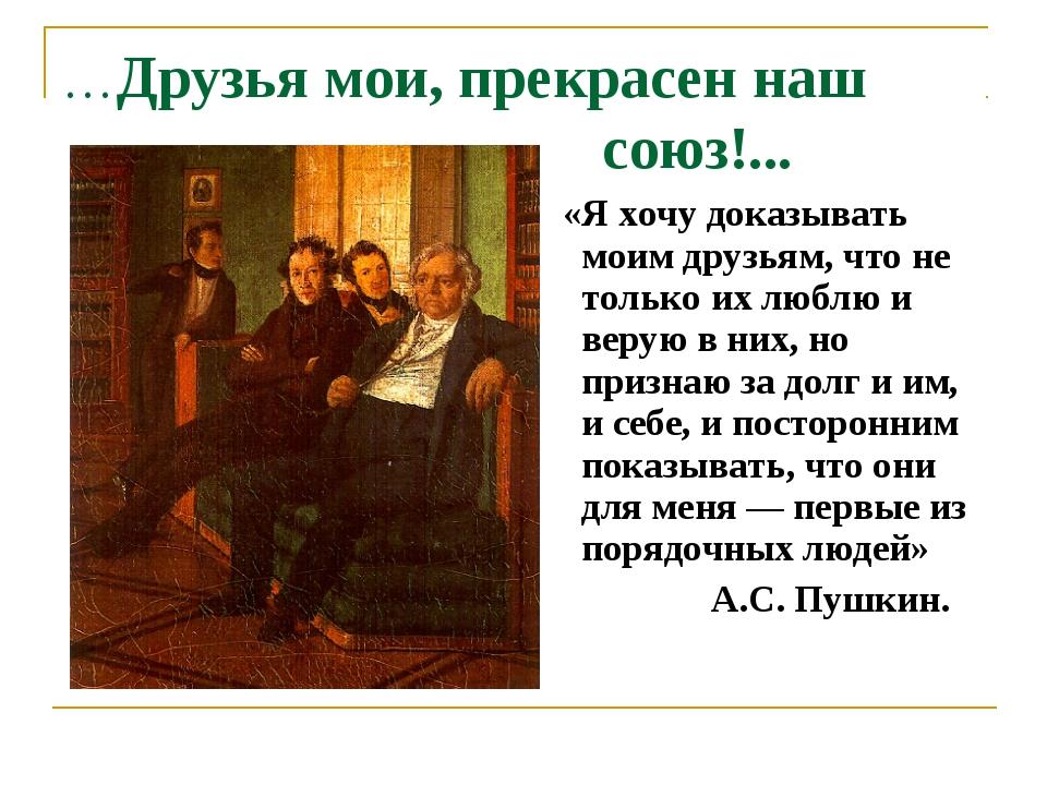 …Друзья мои, прекрасен наш союз!... «Я хочу доказывать моим друзьям, что не т...