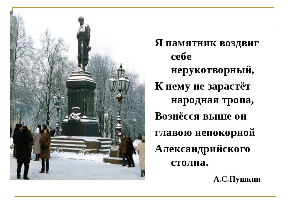 Я памятник воздвиг себе нерукотворный, К нему не зарастёт народная тропа, Воз...