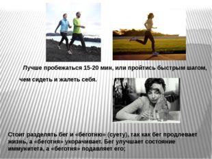Лучше пробежаться 15-20 мин, или пройтись быстрым шагом, чем сидеть и жалеть