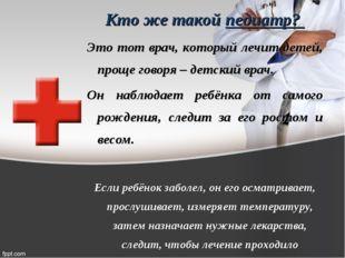 Кто же такой педиатр? Это тот врач, который лечит детей, проще говоря – детск