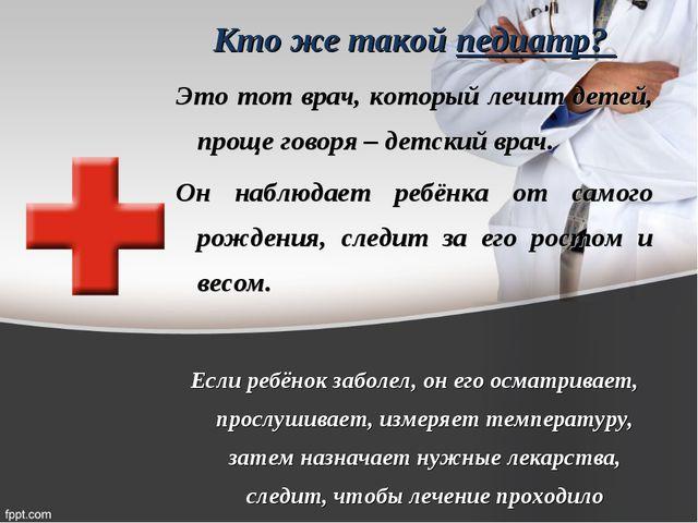 Кто же такой педиатр? Это тот врач, который лечит детей, проще говоря – детск...