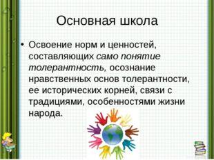 Основная школа Освоение норм и ценностей, составляющих само понятие толерантн