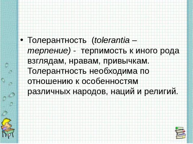 Толерантность (tolerantia – терпение) - терпимость к иного рода взглядам, нр...