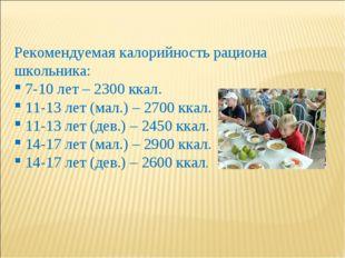 Рекомендуемая калорийность рациона школьника: 7-10 лет – 2300 ккал. 11-13 лет