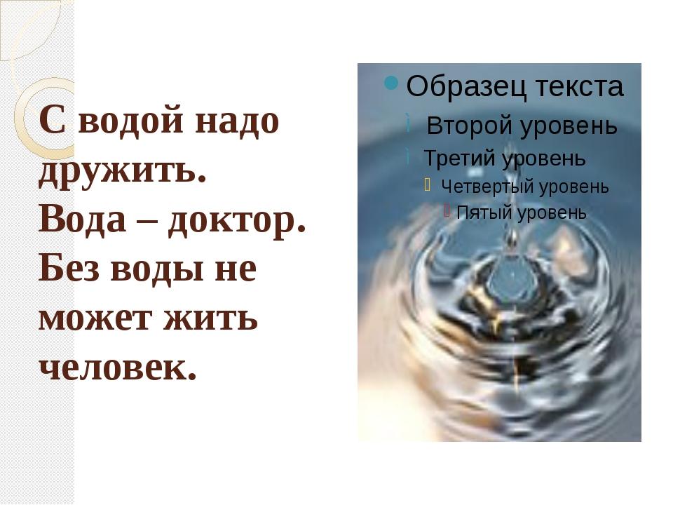 С водой надо дружить. Вода – доктор. Без воды не может жить человек.