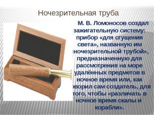 Ночезрительная труба М.В.Ломоносов создал зажигательную систему: прибор «д