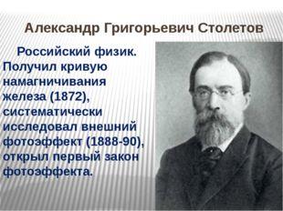 Александр Григорьевич Столетов Российский физик. Получил кривую намагничиван