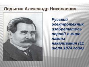 Лодыгин Александр Николаевич Русский электротехник, изобретатель первой в мир