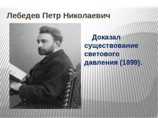Лебедев Петр Николаевич Доказал существование светового давления (1899).
