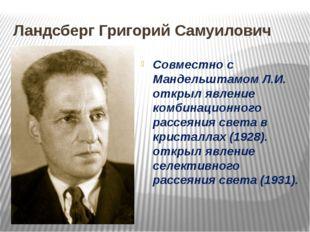 Ландсберг Григорий Самуилович Совместно с Мандельштамом Л.И. открыл явление к