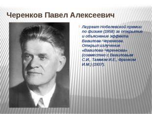 Черенков Павел Алексеевич Лауреат Нобелевской премии по физике (1958) за откр