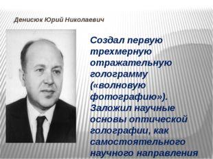 Денисюк Юрий Николаевич Создал первую трехмерную отражательную голограмму («