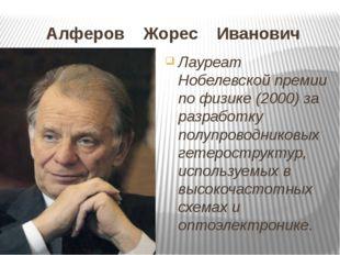 Алферов Жорес Иванович Лауреат Нобелевской премии по физике (2000) за разрабо