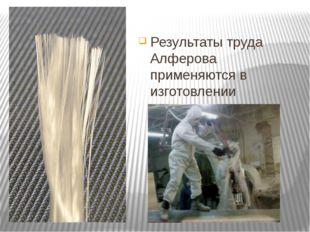 Результаты труда Алферова применяются в изготовлении стекловолокна.