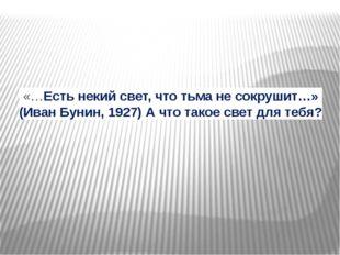 «…Есть некий свет, что тьма не сокрушит…» (Иван Бунин, 1927)А что такое свет