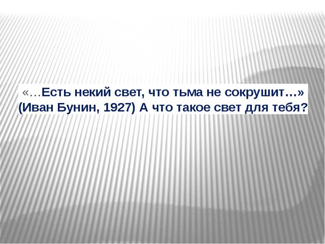 «…Есть некий свет, что тьма не сокрушит…» (Иван Бунин, 1927)А что такое свет...
