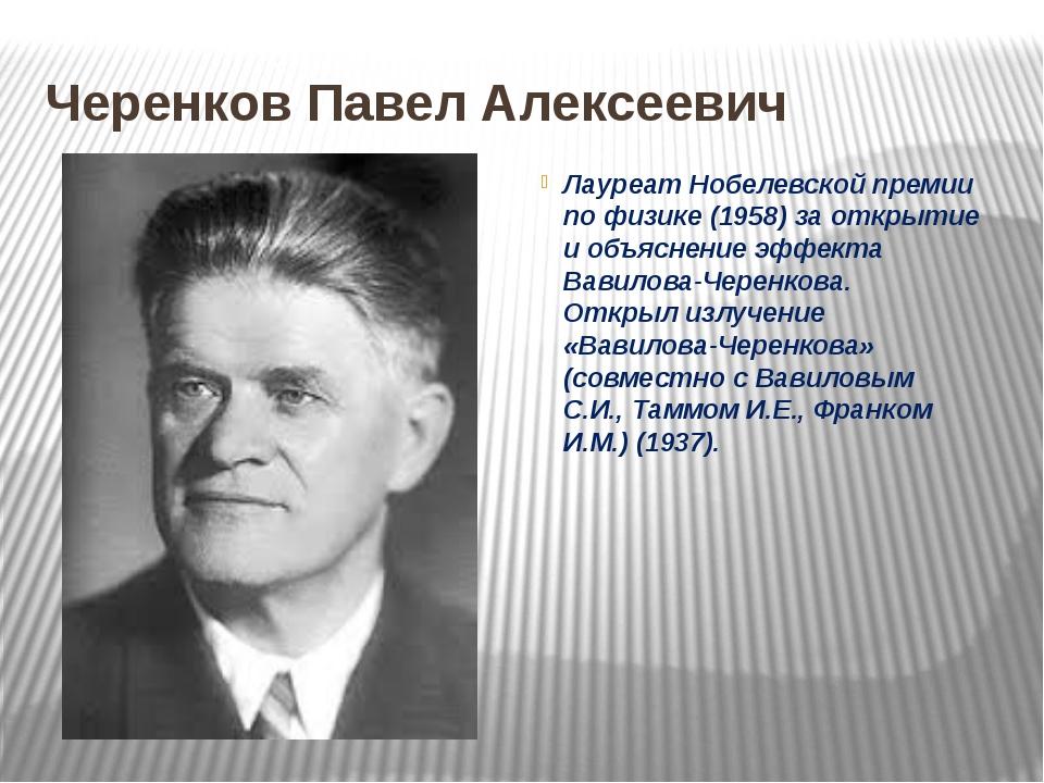 Черенков Павел Алексеевич Лауреат Нобелевской премии по физике (1958) за откр...