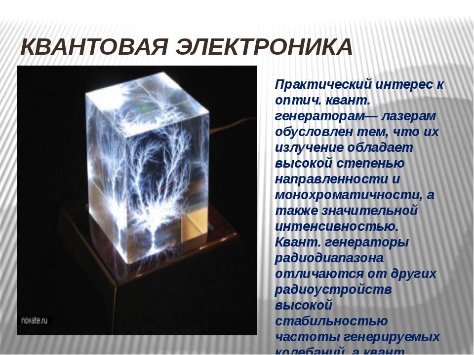 КВАНТОВАЯ ЭЛЕКТРОНИКА Практический интерес к оптич. квант. генераторам— лазер...