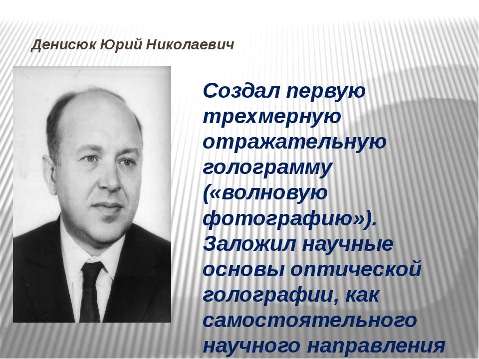 Денисюк Юрий Николаевич Создал первую трехмерную отражательную голограмму («...