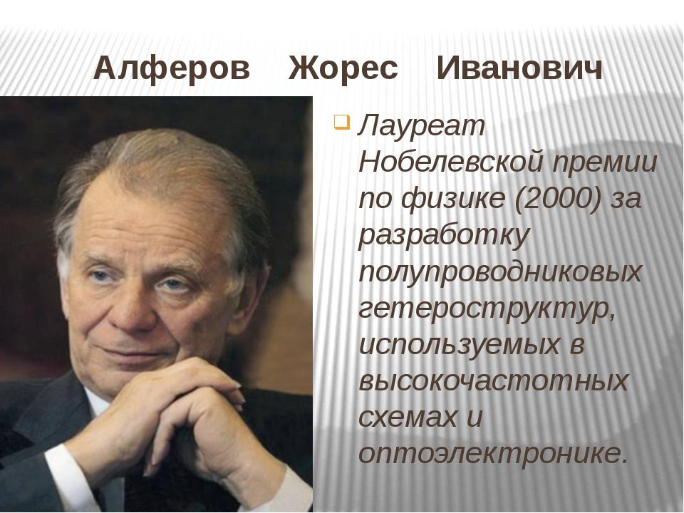 Алферов Жорес Иванович Лауреат Нобелевской премии по физике (2000) за разрабо...