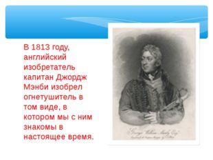 В 1813 году, английский изобретатель капитан Джордж Мэнби изобрел огнетушител
