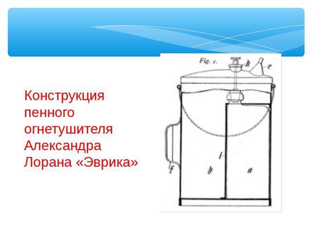 Конструкция пенного огнетушителя Александра Лорана «Эврика»