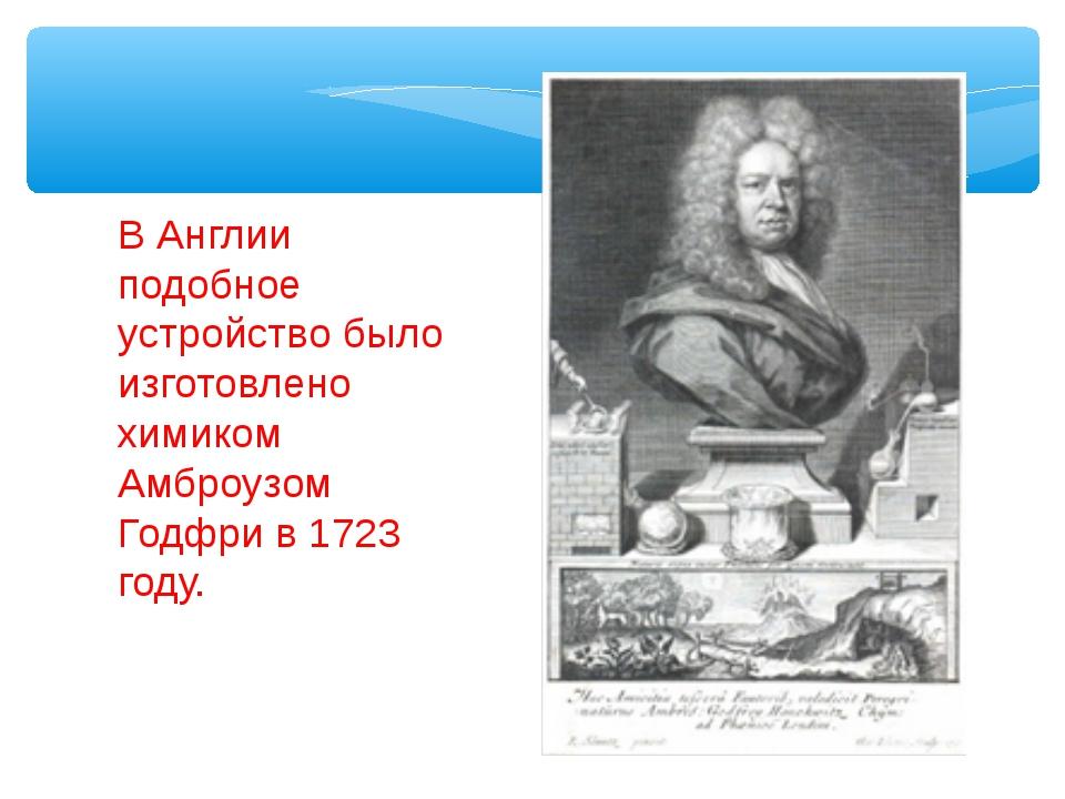 В Англии подобное устройство было изготовлено химиком Амброузом Годфри в 1723...