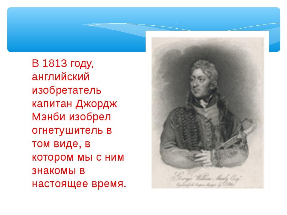 В 1813 году, английский изобретатель капитан Джордж Мэнби изобрел огнетушител...