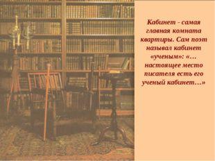 Кабинет - самая главная комната квартиры. Сам поэт называл кабинет «ученым»: