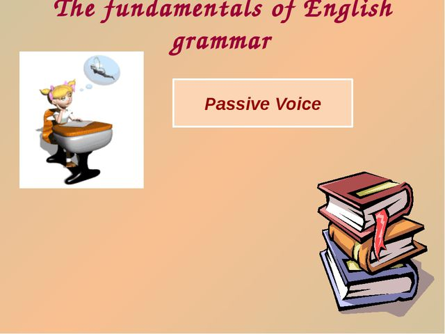 Passive Voice The fundamentals of English grammar