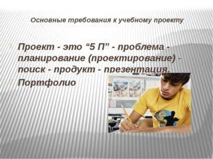 """Основные требования к учебному проекту Проект - это """"5 П"""" - проблема - планир"""