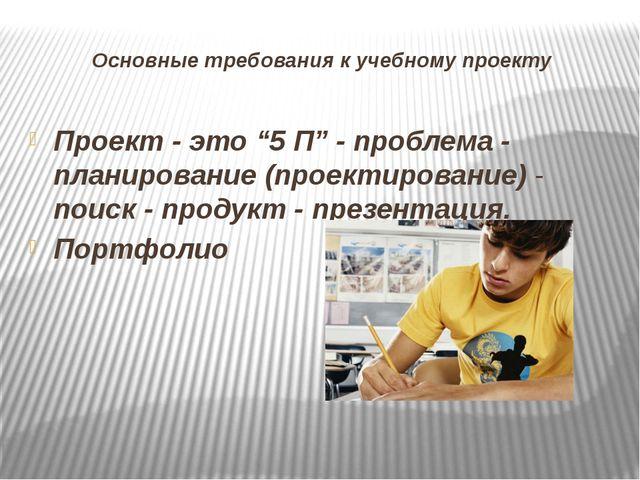 """Основные требования к учебному проекту Проект - это """"5 П"""" - проблема - планир..."""