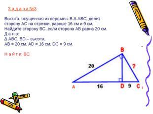 З а д а ч а №3 Высота, опущенная из вершины В Δ АВС, делит сторону АС на отр
