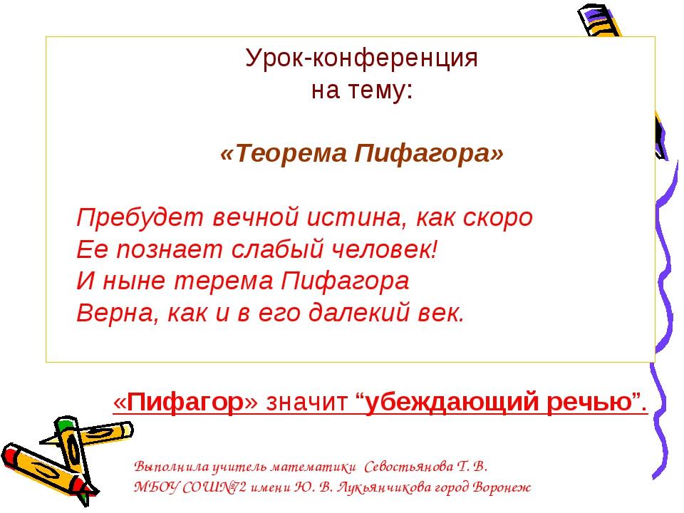 Урок-конференция на тему: «Теорема Пифагора» Пребудет вечной истина, как скор...
