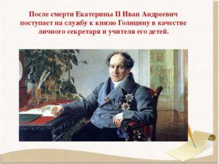 После смерти Екатерины II Иван Андреевич поступает на службу к князю Голицину