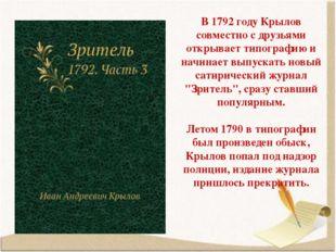 В 1792 году Крылов совместно с друзьями открывает типографию и начинает выпус