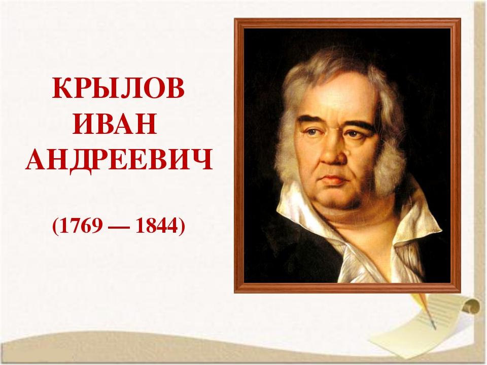 КРЫЛОВ ИВАН АНДРЕЕВИЧ (1769 — 1844)