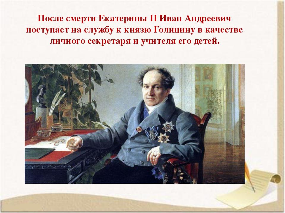 После смерти Екатерины II Иван Андреевич поступает на службу к князю Голицину...