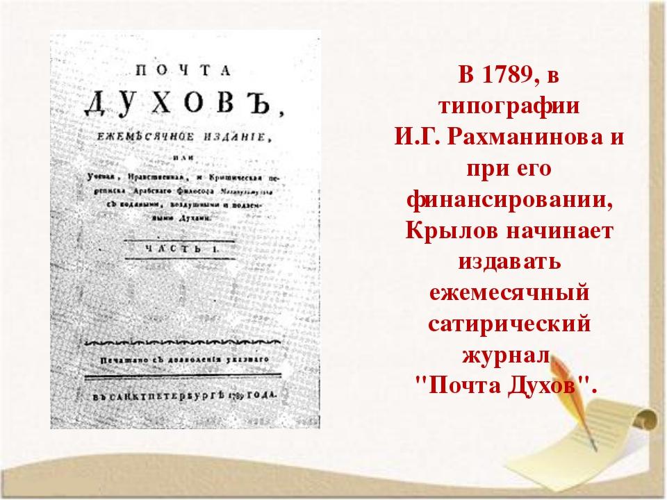 В 1789, в типографии И.Г.Рахманинова и при его финансировании, Крылов начина...