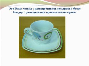Это белая чашка с разноцветными кольцами и белое блюдце с разноцветным орнаме
