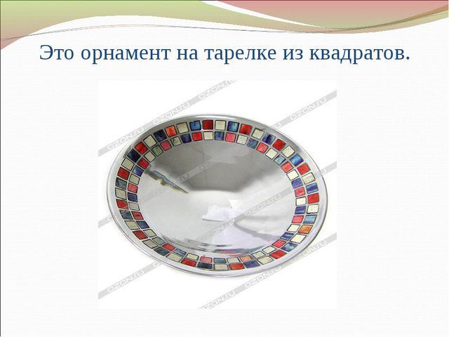 Это орнамент на тарелке из квадратов.