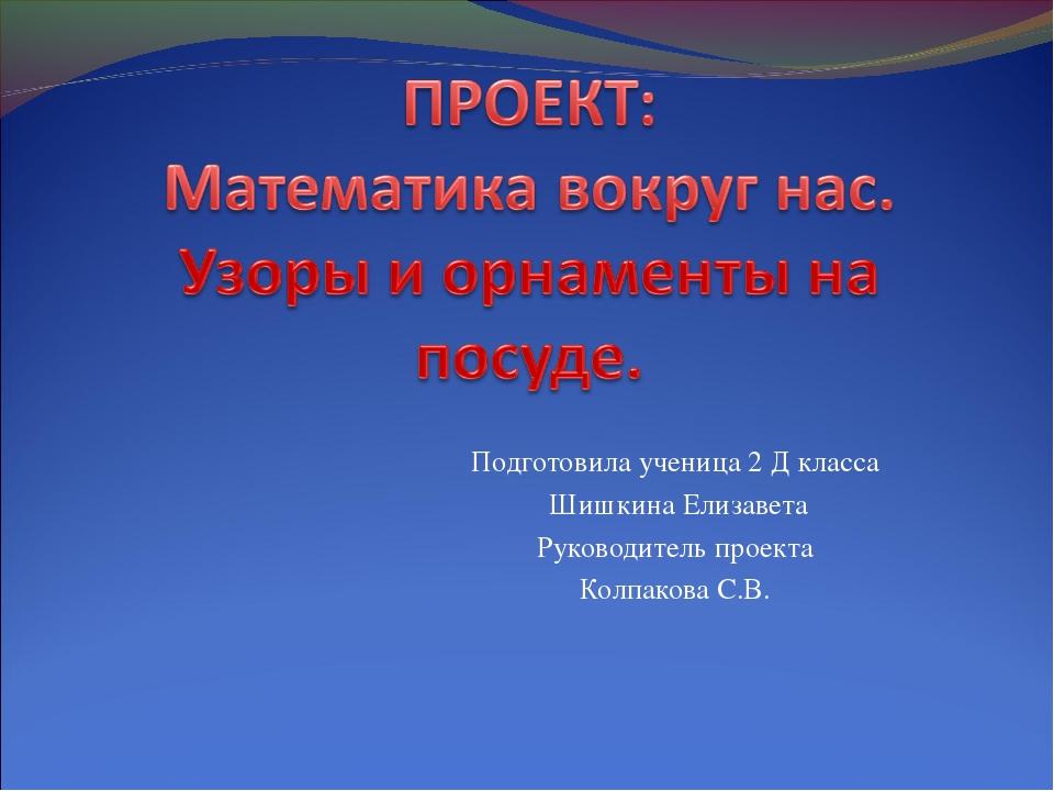 Подготовила ученица 2 Д класса Шишкина Елизавета Руководитель проекта Колпако...