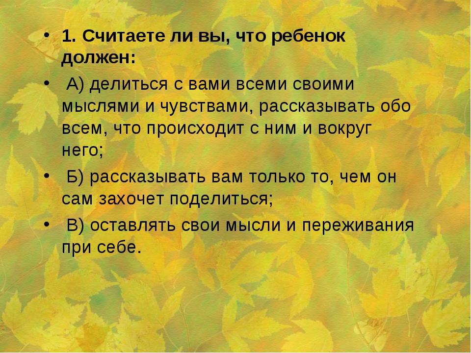 1. Считаете ли вы, что ребенок должен: А) делиться с вами всеми своими мыслям...