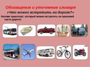 Обогащение и уточнение словаря «Что можно встретить на дороге?» Назови трансп