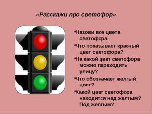 «Расскажи про светофор» *Назови все цвета светофора. *Что показывает красный