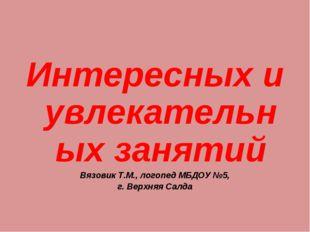 Интересных и увлекательных занятий Вязовик Т.М., логопед МБДОУ №5, г. Верхняя