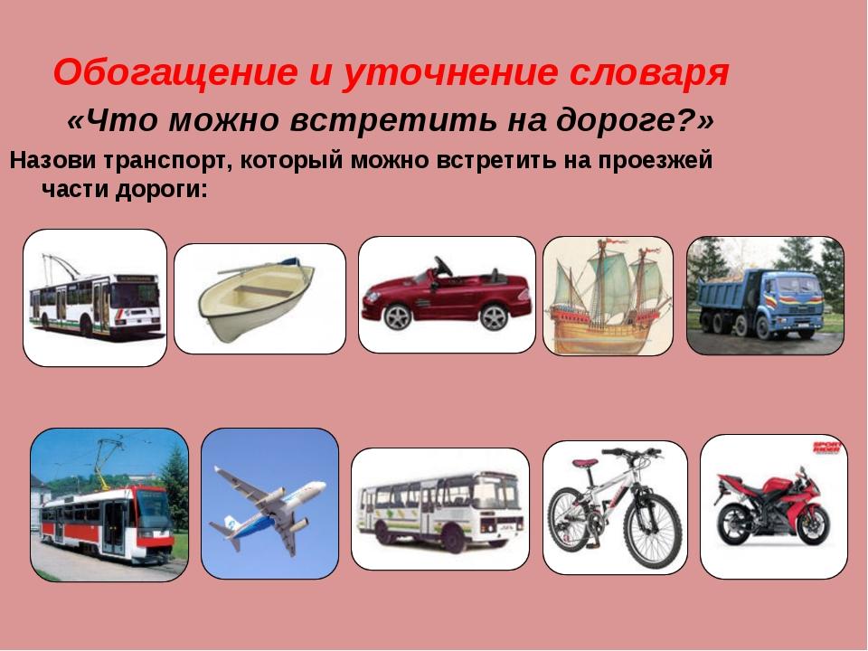 Обогащение и уточнение словаря «Что можно встретить на дороге?» Назови трансп...