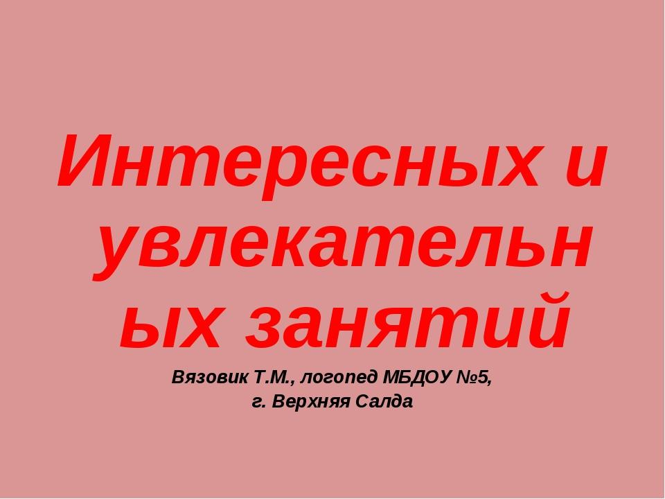 Интересных и увлекательных занятий Вязовик Т.М., логопед МБДОУ №5, г. Верхняя...