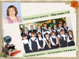 Руководитель проекта – Абдуллаева Т.В. Участники проекта – обучающиеся 1-в кл
